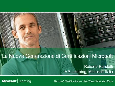 Microsoft Certifications – How They Know You Know La Nuova Generazione di Certificazioni Microsoft Roberto Randetti MS Learning, Microsoft Italia.