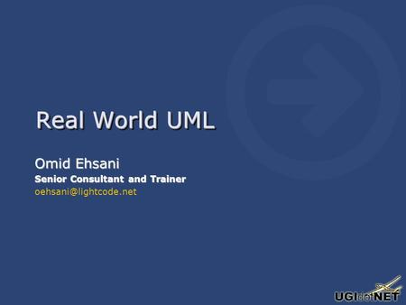 Real World UML Omid Ehsani Senior Consultant and Trainer Omid Ehsani Senior Consultant and Trainer