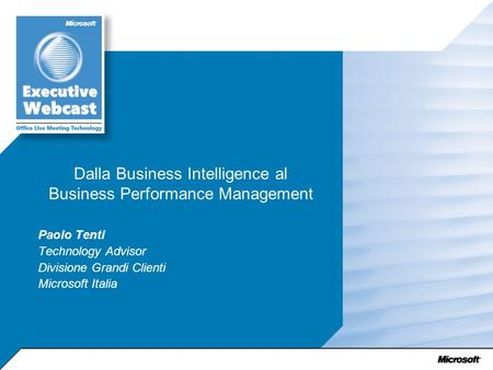 Dalla Business Intelligence al Business Performance Management Paolo Tenti Technology Advisor Divisione Grandi Clienti Microsoft Italia.