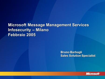 Microsoft Message Management Services Infosecurity – Milano Febbraio 2005 Bruno Barbagli Sales Solution Specialist.