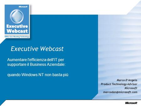 Executive Webcast Aumentare l'efficienza dell'IT per supportare il Business Aziendale: quando Windows NT non basta più Marco DAngelo Product Technology.