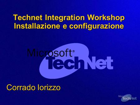 Technet Integration Workshop Installazione e configurazione Corrado Iorizzo.