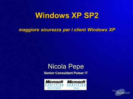 Windows XP SP2 maggiore sicurezza per i client Windows XP Nicola Pepe Senior Consultant Pulsar IT.
