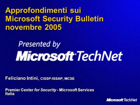 Approfondimenti sui Microsoft Security Bulletin novembre 2005 Feliciano Intini, CISSP-ISSAP, MCSE Premier Center for Security - Microsoft Services Italia.