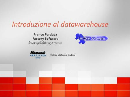 Introduzione al datawarehouse Franco Perduca Factory Software