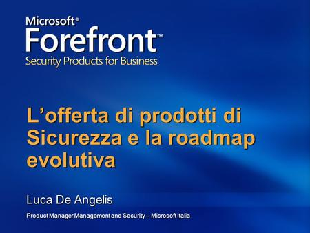 Lofferta di prodotti di Sicurezza e la roadmap evolutiva Luca De Angelis Product Manager Management and Security – Microsoft Italia.