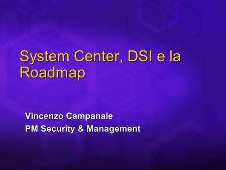 Vincenzo Campanale PM Security & Management System Center, DSI e la Roadmap.