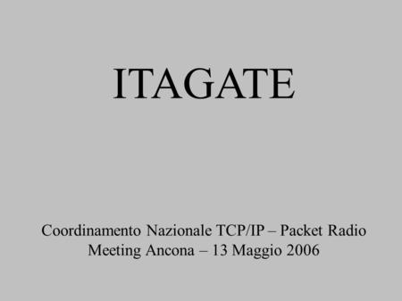 ITAGATE Coordinamento Nazionale TCP/IP – Packet Radio Meeting Ancona – 13 Maggio 2006.
