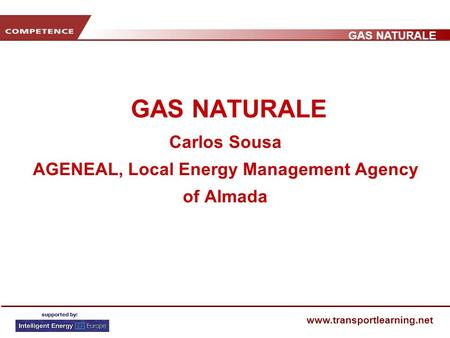 GAS NATURALE www.transportlearning.net GAS NATURALE Carlos Sousa AGENEAL, Local Energy Management Agency of Almada.