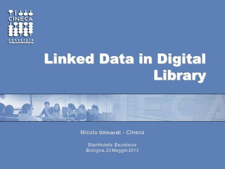 Linked Data in Digital Library Nicola Ghirardi - Cineca StarHotels Excelsior Bologna, 23 Maggio 2013.