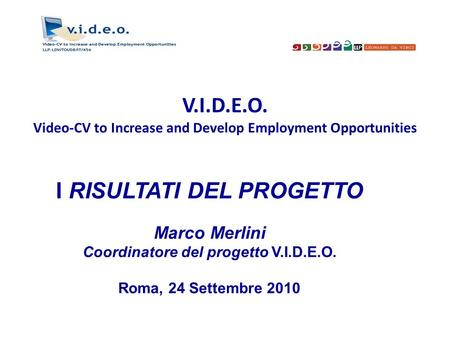 V.I.D.E.O. Video-CV to Increase and Develop Employment Opportunities I RISULTATI DEL PROGETTO Marco Merlini Coordinatore del progetto V.I.D.E.O. Roma,