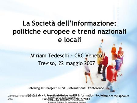 22/05/2007Treviso, 22° May 2007 Miriam Tedeschi, CRC Veneto - CNIPAInterreg IIIC Project BRISE - International Conference i2010 Lab - A Practical Guide.
