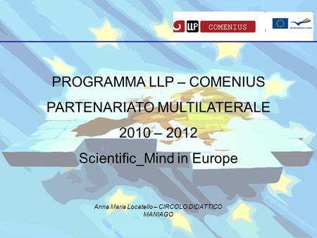 PROGRAMMA LLP – COMENIUS PARTENARIATO MULTILATERALE 2010 – 2012 Scientific_Mind in Europe Anna Maria Locatello – CIRCOLO DIDATTICO MANIAGO.