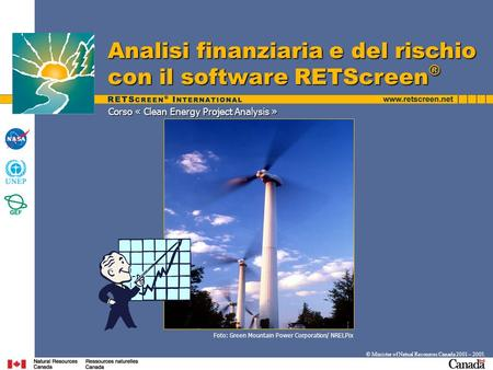 Corso « Clean Energy Project Analysis » Analisi finanziaria e del rischio con il software RETScreen ® © Minister of Natual Resources Canada 2001 – 2005.