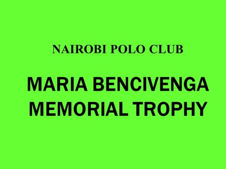 NAIROBI POLO CLUB MARIA BENCIVENGA MEMORIAL TROPHY.