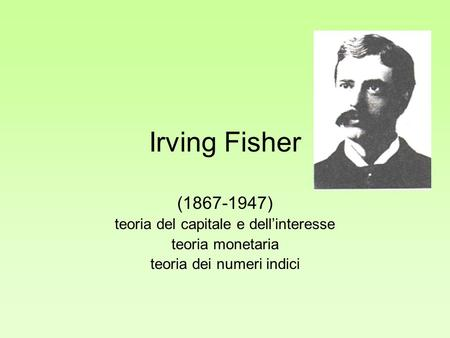 Irving Fisher ( ) teoria del capitale e dell'interesse