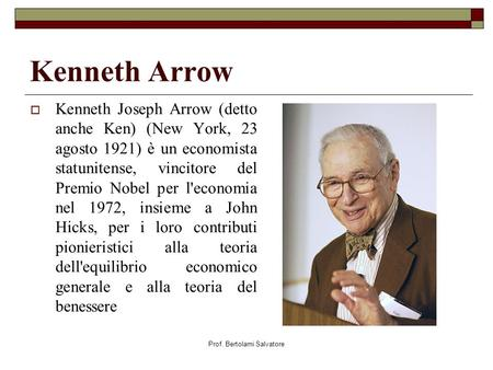Prof. Bertolami Salvatore Kenneth Arrow Kenneth Joseph Arrow (detto anche Ken) (New York, 23 agosto 1921) è un economista statunitense, vincitore del Premio.