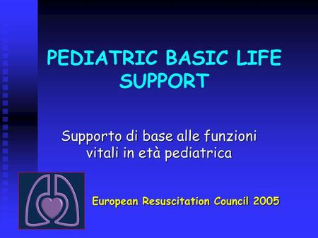 PEDIATRIC BASIC LIFE SUPPORT Supporto di base alle funzioni vitali in età pediatrica European Resuscitation Council 2005.