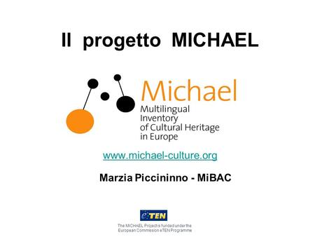 Il progetto MICHAEL www.michael-culture.org The MICHAEL Project is funded under the European Commission eTEN Programme Marzia Piccininno - MiBAC.