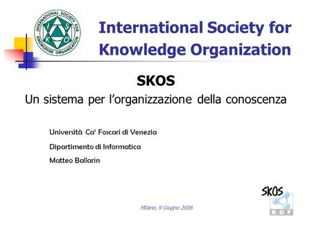 International Society for Knowledge Organization Università Ca Foscari di Venezia Dipartimento di Informatica Matteo Ballarin SKOS Un sistema per lorganizzazione.