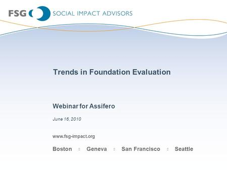 Www.fsg-impact.org Boston Geneva San Francisco Seattle Trends in Foundation Evaluation Webinar for Assifero June 16, 2010.