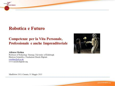 Robotica e Futuro Competenze per la Vita Personale, Professionale e anche Imprenditoriale Alfonso Molina Professor of Technology Strategy, University of.