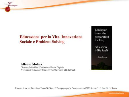 Educazione per la Vita, Innovazione Sociale e Problem Solving Alfonso Molina Direttore Scientifico, Fondazione Mondo Digitale Professor of Technology Strategy,