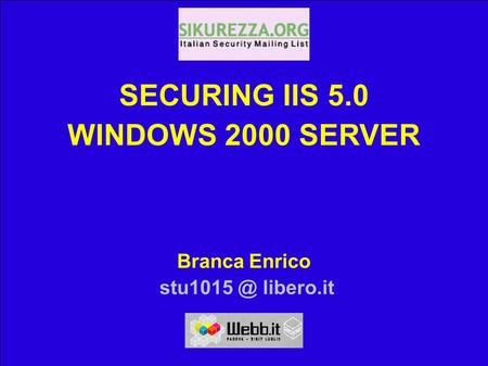 SECURING IIS 5.0 WINDOWS 2000 SERVER WEBB.IT 02 Enrico Branca 15/06/02 Enrico Branca, libero.it 1 SECURING IIS 5.0 WINDOWS 2000 SERVER Branca.