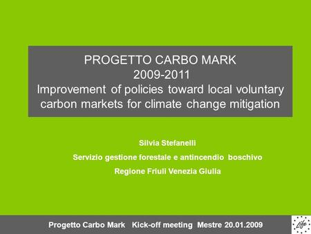 Progetto Carbo Mark Kick-off meeting Mestre 20.01.2009 PROGETTO CARBO MARK 2009-2011 Improvement of policies toward local voluntary carbon markets for.