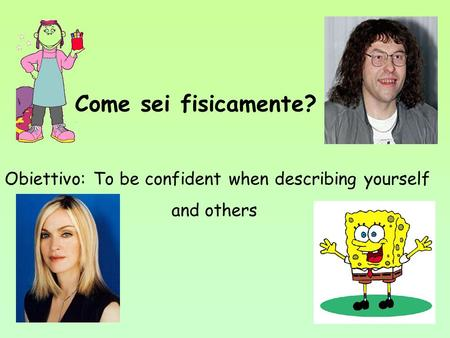 Come sei fisicamente? Obiettivo: To be confident when describing yourself and others.