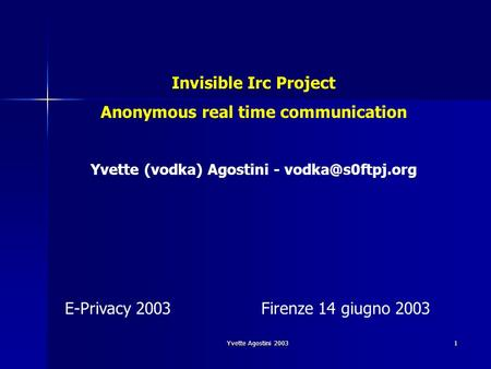 Yvette Agostini 2003 1 Invisible Irc Project Anonymous real time communication Yvette (vodka) Agostini - E-Privacy 2003Firenze 14 giugno.