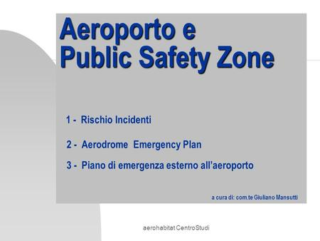 Aerohabitat CentroStudi Aeroporto e Public Safety Zone Aeroporto e Public Safety Zone 1 - Rischio Incidenti 2 - Aerodrome Emergency Plan 3 - Piano di emergenza.