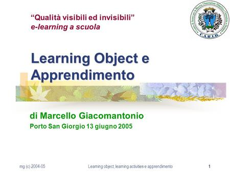 Mg (c) 2004-05Learning object, learning activities e apprendimento 1 Learning Object e Apprendimento di Marcello Giacomantonio Porto San Giorgio 13 giugno.
