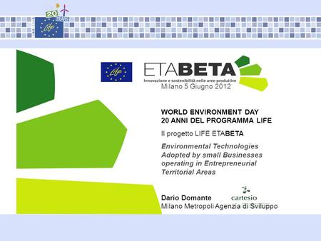 Milano 5 Giugno 2012 WORLD ENVIRONMENT DAY 20 ANNI DEL PROGRAMMA LIFE Il progetto LIFE ETABETA Environmental Technologies Adopted by small Businesses operating.