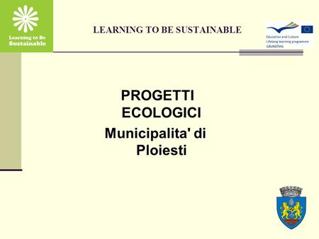 LEARNING TO BE SUSTAINABLE PROGETTI ECOLOGICI Municipalita' di Ploiesti.