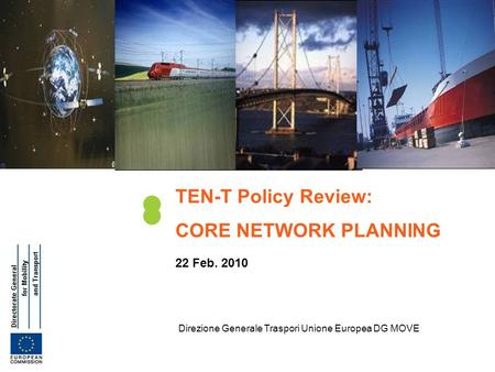 Direzione Generale Traspori Unione Europea DG MOVE TEN-T Policy Review: CORE NETWORK PLANNING 22 Feb. 2010.