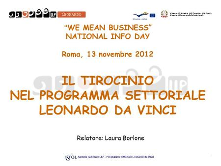 WE MEAN BUSINESS NATIONAL INFO DAY Roma, 13 novembre 2012 IL TIROCINIO NEL PROGRAMMA SETTORIALE LEONARDO DA VINCI Relatore: Laura Borlone 1.
