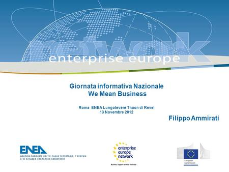 The Enterprise Europe Network: Giornata informativa Nazionale We Mean Business Roma ENEA Lungotevere Thaon di Revel 13 Novembre 2012 Filippo Ammirati.