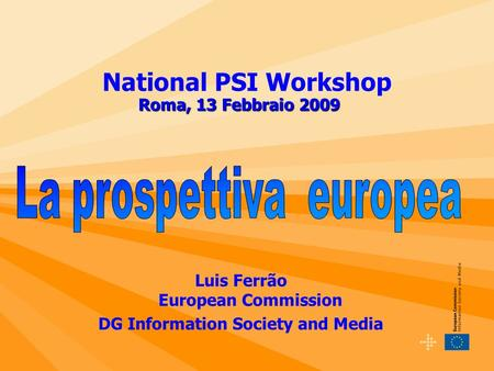 Luis Ferrão European Commission DG Information Society and Media National PSI Workshop Roma, 13 Febbraio 2009.