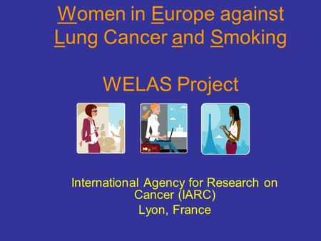 Women in Europe against Lung Cancer and Smoking WELAS Project International Agency for Research on Cancer (IARC) Lyon, France.