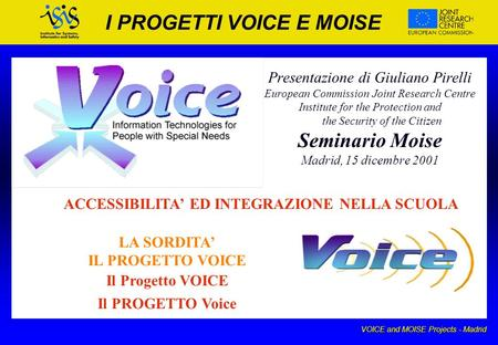 VOICE and MOISE Projects - Madrid I PROGETTI VOICE E MOISE Presentazione di Giuliano Pirelli European Commission Joint Research Centre Institute for the.