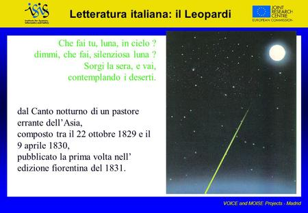VOICE and MOISE Projects - Madrid Letteratura italiana: il Leopardi Che fai tu, luna, in cielo ? dimmi, che fai, silenziosa luna ? Sorgi la sera, e vai,