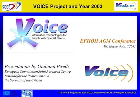 The VOICE Project and Year 2003, Conference EFHOH, The Hague, 8 April 2005 VOICE Project and Year 2003 Presentation by Giuliano Pirelli European Commission.
