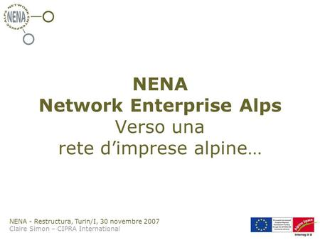 NENA - Restructura, Turin/I, 30 novembre 2007 Claire Simon – CIPRA International NENA Network Enterprise Alps Verso una rete dimprese alpine…