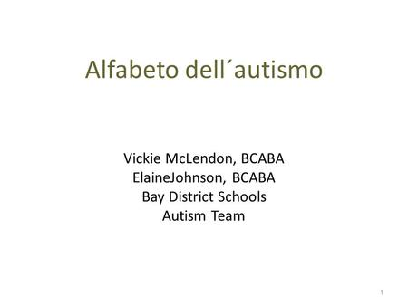 Alfabeto dell´autismo Vickie McLendon, BCABA ElaineJohnson, BCABA Bay District Schools Autism Team 1.