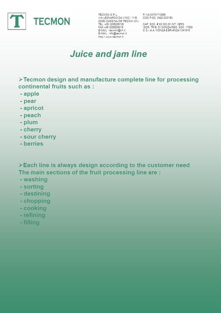 Juice and jam line Tecmon design and manufacture complete line for processing continental fruits such as : - apple - pear - apricot - peach - plum - cherry.