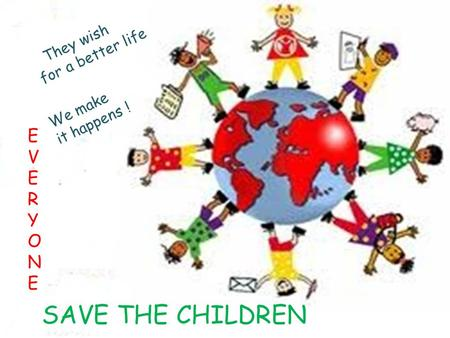 EVERYONEEVERYONE SAVE THE CHILDREN They wish for a better life We make it happens !