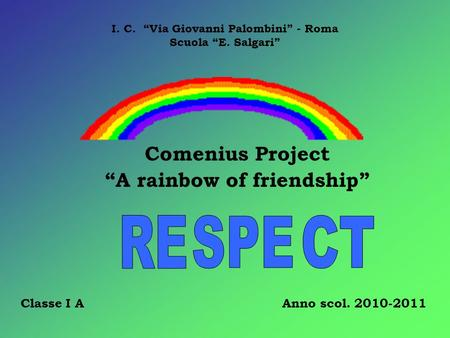Comenius Project A rainbow of friendship I. C. Via Giovanni Palombini - Roma Scuola E. Salgari Classe I A Anno scol. 2010-2011.