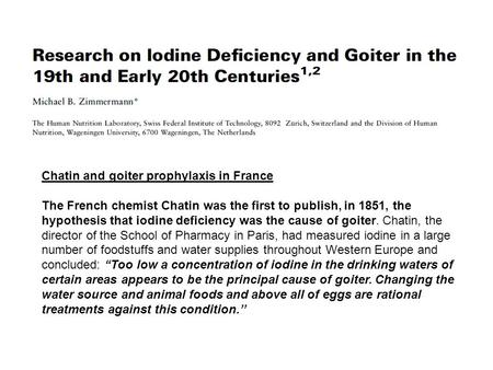 Chatin and goiter prophylaxis in France The French chemist Chatin was the first to publish, in 1851, the hypothesis that iodine deficiency was the cause.