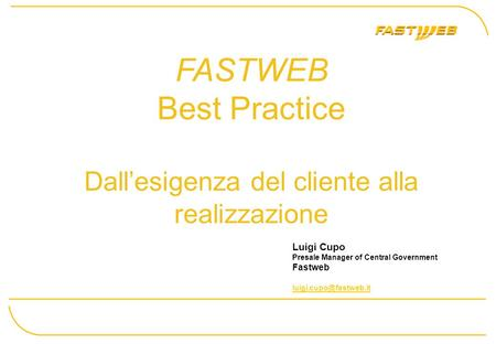 FASTWEB Best Practice Dallesigenza del cliente alla realizzazione Luigi Cupo Presale Manager of Central Government Fastweb